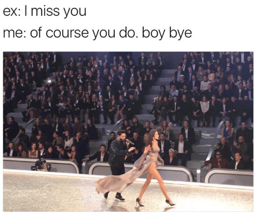 Boy, You, and Miss: ex: I miss you  me: of course you do. boy bye