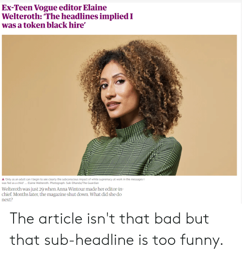 "Anna, Bad, and Funny: Ex-Teen Vogue editor Elaine  Welteroth: ""The headlines implied I  was a token black hire'  A'Only as an adult can I begin to see clearly the subconscious impact of white supremacy at work in the messages I  was fed as a child' ... Elaine Welteroth. Photograph: Suki Dhanda/The Guardian  Welteroth was just 29 when Anna Wintour made her editor-in  chief. Months later, the magazine shut down. What did she do  next? The article isn't that bad but that sub-headline is too funny."