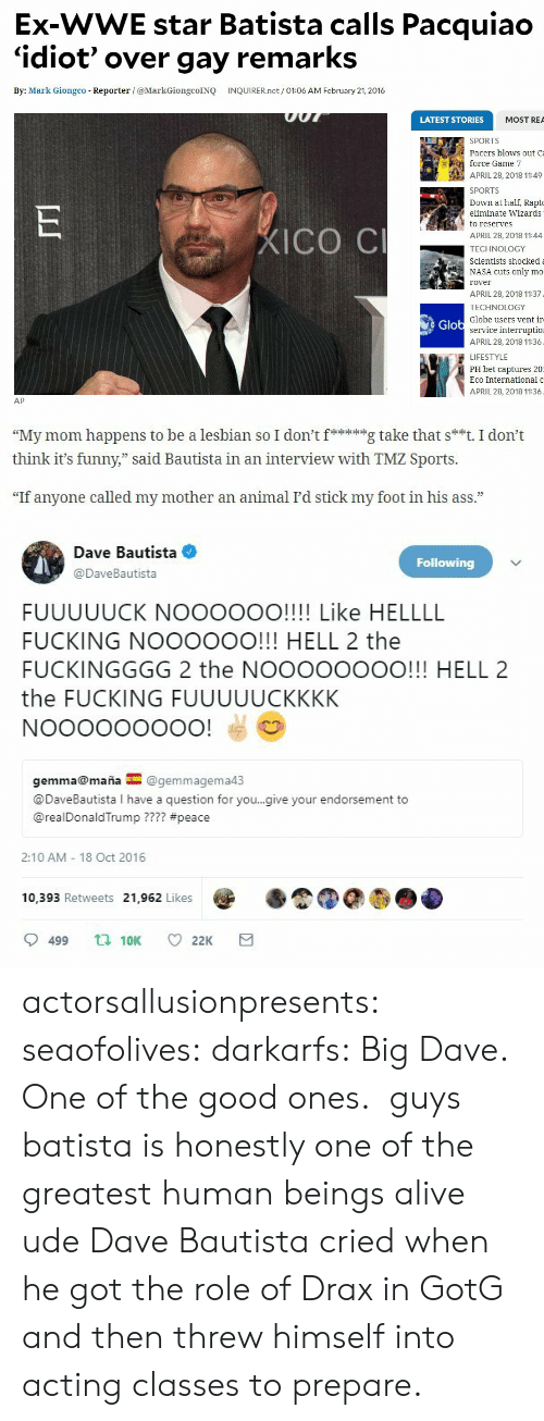 "rea: Ex-WWE star Batista calls Pacquiao  'idiot' over gay remarks  By: Mark Giongco Reporter /@MarkGiongcoINQ INQUIRER.net/ 01:06 AM February 21, 2016  LATEST STORIES  MOST REA  SPORTS  Pacers blows out Ca  force Game 7  APRIL 28, 2018 11:49  SPORTS  own at half, Rapt  eliminate Wizards  to reserves  APRIL 28, 2018 11:44  TECHNOLOGY  Scientists shockeda  NASA cuts only mo  rover  APRIL 28, 2018 11:37  TECHNOLOGY  Globe users vent ir  ICO C  Glo  service interruptio  APRIL 28, 2018 11:36  LIFESTYLE  PH bet captures 20  Eco International o  APRIL 28, 2018 11:36  AP   ""My mom happens to be a lesbian so I don'itg take that s**t. I don't  think it's funny,"" said Bautista in an interview with TMZ Sports.  73  ""If anyone called my mother an animal I'd stick my foot in his ass.""   Dave Bautista  Following  @DaveBautista  FUUUUUCK NOOOOOO!!!! Like HELLLL  FUCKING NOOOOOO!!! HELL 2 the  FUCKINGGGG 2 the NOOOOOOOO!!! HELL 2  the FUCKING FUUUUUCKKKK  gemma@maña@gemmagema4:3  @DaveBautista I have a question for you..give your endorsement to  @realDonaldTrump ???? #peace  2:10 AM 18 Oct 2016  10,393 Retweets 21,962 Likes  9499  10K  22K actorsallusionpresents: seaofolives:  darkarfs: Big Dave. One of the good ones.   guys batista is honestly one of the greatest human beings alive ude  Dave Bautista cried when he got the role of Drax in GotG and then threw himself into acting classes to prepare."
