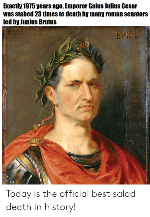 Emporor: Exactly 1975 years ago, Emporor Gaius Julius Cesar  was stabed 23 times to death by many roman senators  led by Junius Brutus Today is the official best salad death in history!