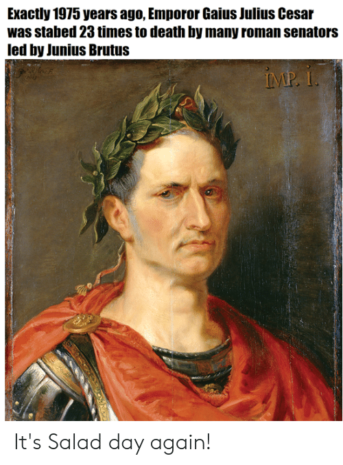 Emporor: Exactly 1975 years ago, Emporor Gaius Julius Cesar  was stabed 23 times to death by many roman senators  led by Junius Brutus It's Salad day again!