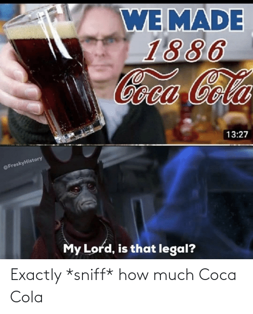 coca: Exactly *sniff* how much Coca Cola