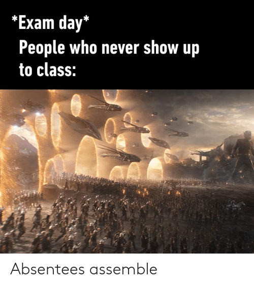 assemble: *Exam day*  People who never show up  to class: Absentees assemble