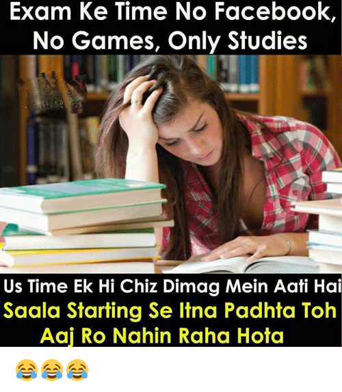 hotas: Exam Ke Time No Facebook,  No Games, Only Studies  Us Time Ek Hi Chiz Dimag Mein Aati Hai  Saala Starting Se Itna Padhta Toh  Aaj Ro Nahin Raha Hota 😂😂😂