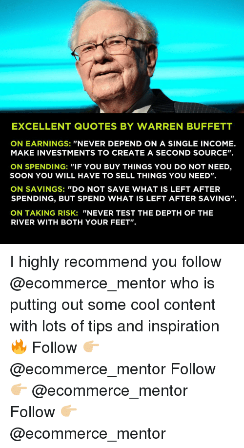 """Memes, Soon..., and Cool: EXCELLENT QUOTES BY WARREN BUFFETT  ON EARNINGS: """"NEVER DEPEND ON A SINGLE INCOME.  MAKE INVESTMENTS TO CREATE A SECOND SOURCE"""".  ON SPENDING: """"IF YOU BUY THINGS YOU DO NOT NEED,  SOON YOU WILL HAVE TO SELL THINGS YOU NEED"""".  ON SAVINGS: """"DO NOT SAVE WHAT IS LEFT AFTER  SPENDING, BUT SPEND WHAT IS LEFT AFTER SAVING.  ON TAKING RISK: """"NEVER TEST THE DEPTH OF THE  RIVER WITH BOTH YOUR FEET"""" I highly recommend you follow @ecommerce_mentor who is putting out some cool content with lots of tips and inspiration 🔥 Follow 👉🏼 @ecommerce_mentor Follow 👉🏼 @ecommerce_mentor Follow 👉🏼 @ecommerce_mentor"""