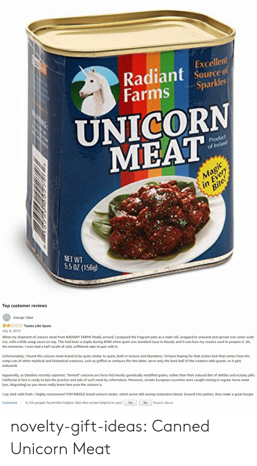 "Canned: Excellent  Radiant source f  Farms Sparkles  UNICORN  MEAT  odut  of Ireland  Bi  NET WT  5.5 0 (156)   Top customer reviews  George Takei  ☆☆☆☆☆ Tastes Like Spam  July 9, 2013  When my shipment of unicorn meat from RADIANT FARMS finally arrived, I prepared the fragrant pate as a maki roll, wrapped in seaweed and spread over some sushi  rice, with a little unagi sauce on top. This had been a staple during WWII when spam was standard issue in Hawaii, and it was how my cousins used to prepare it. Ah,  the memories. I even had a half carafe of cold, unfiltered sake to pair with it.  Unfortunately, I found this unicorn meat brand to be quite similar to spam, both in texture and blandness. I'd been hoping for that zestier kick that comes from the  rump cuts of other mythical and fantastical creatures, such as griffins or centaurs (for the latter, serve only the back half of the creature with guests, or it gets  awkward)  Apparently, as Dateline recently reported, ""farmed"" unicorns are force-fed mostly genetically modified grains, rather than their natural diet of skittles and ecstasy pills  California in fact is ready to ban the practice and sale of such meat by referendum. Moreover, certain European countries were caught mixing in regular horse meat  (yes, disgusting) so you never really know how pure the unicorn is.  I say stick with fresh. I highly recommend TOM RIDDLE brand unicorn steaks, which arrive still oozing restorative blood. Ground into patties, they make a great burger.  Comment 6,156 people found this helpful. Was this review helpful to you? Yes  No Report abuse novelty-gift-ideas:  Canned Unicorn Meat"