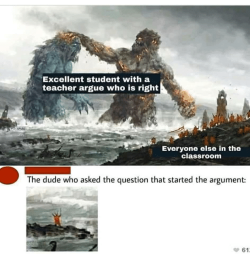 the question: Excellent student with a  teacher argue who is right  Everyone else in the  classroom  The dude who asked the question that started the argument:  61