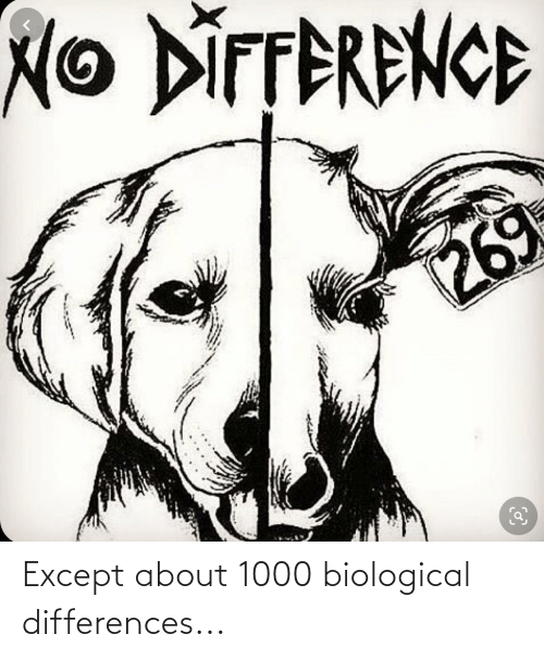 Biological: Except about 1000 biological differences...
