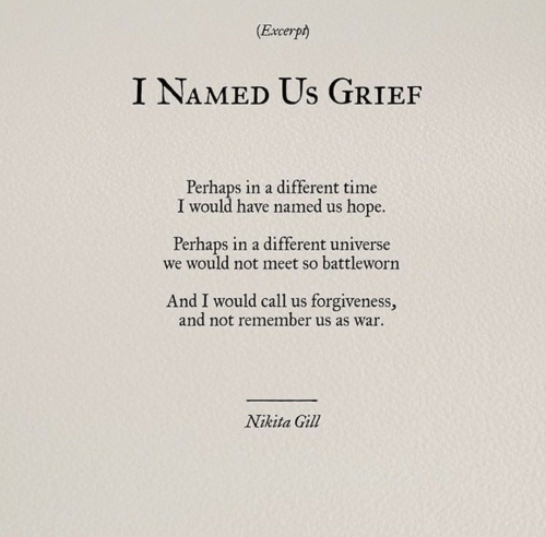 Gill: (Excerpt)  I NAMED Us GRIEF  Perhaps in a different time  I would have named us hope.  Perhaps in a different universe  we would not meet so battleworn  And I would call us forgiveness,  and not remember us as war  Nikita Gill