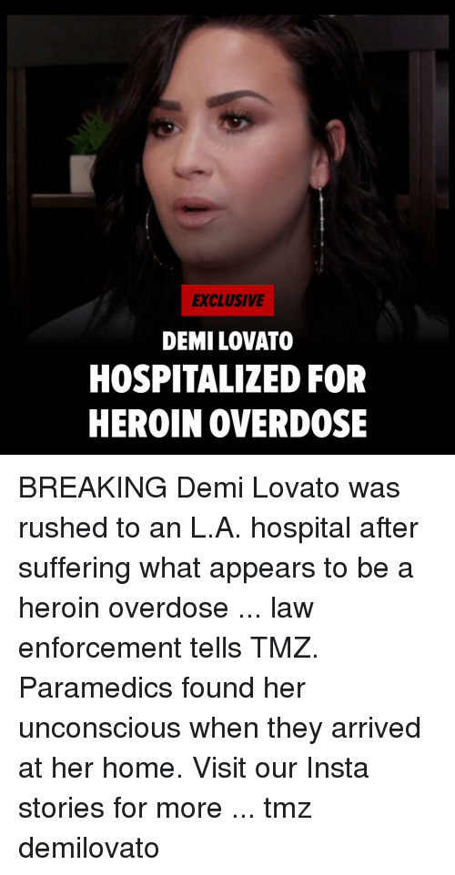 Overdose: EXCLUSIVE  DEMI LOVATO  HOSPITALIZED FOR  HEROIN OVERDOSE BREAKING Demi Lovato was rushed to an L.A. hospital after suffering what appears to be a heroin overdose ... law enforcement tells TMZ. Paramedics found her unconscious when they arrived at her home. Visit our Insta stories for more ... tmz demilovato