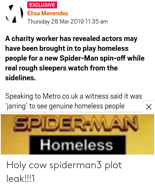 Menendez: EXCLUSIVE  Elisa Menendez  Thursday 28 Mar 2019 11:35 am  A charity worker has revealed actors may  have been brought in to play homeless  people for a new Spider-Man spin-off while  real rough sleepers watch from the  sidelines.  Speaking to Metro.co.uk a witness said it was  jarring' to see genuine homeless people  X  SPIDER-MAN  Homeless Holy cow spiderman3 plot leak!!!1