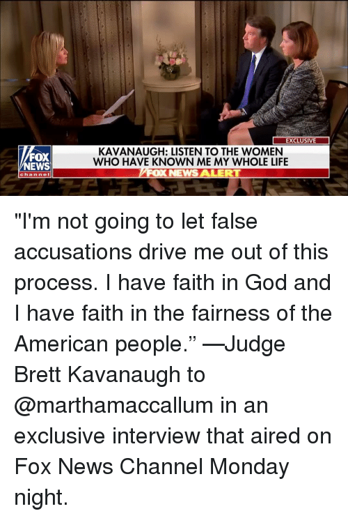 """Aired: EXCLUSIVE  FOX  NEWS  KAVANAUGH: LISTEN TO THE WOMEN  WHO HAVE KNOWN ME MY WHOLE LIFE  OX NEWS ALERT  channe """"I'm not going to let false accusations drive me out of this process. I have faith in God and I have faith in the fairness of the American people."""" —Judge Brett Kavanaugh to @marthamaccallum in an exclusive interview that aired on Fox News Channel Monday night."""