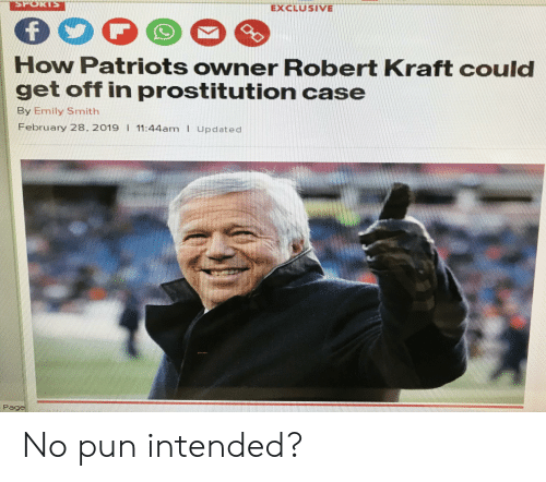 Funny, Patriotic, and How: EXCLUSIVE  How Patriots owner Robert Kraft could  get off in prostitution case  By Emily Smith  February 28. 2019 11:44am Updated  Page No pun intended?