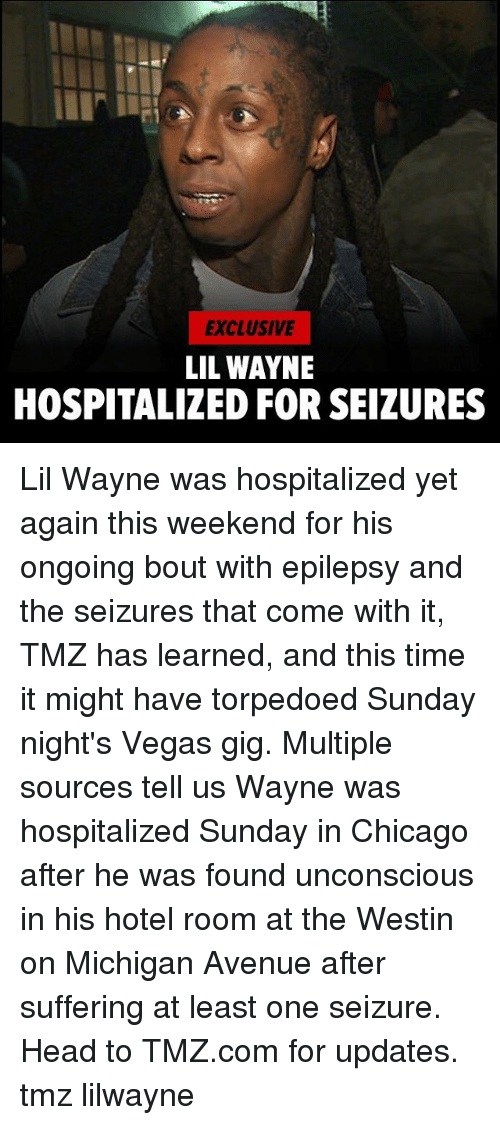 weekenders: EXCLUSIVE  LIL WAYNE  HOSPITALIZED FOR SEIZURES Lil Wayne was hospitalized yet again this weekend for his ongoing bout with epilepsy and the seizures that come with it, TMZ has learned, and this time it might have torpedoed Sunday night's Vegas gig. Multiple sources tell us Wayne was hospitalized Sunday in Chicago after he was found unconscious in his hotel room at the Westin on Michigan Avenue after suffering at least one seizure. Head to TMZ.com for updates. tmz lilwayne