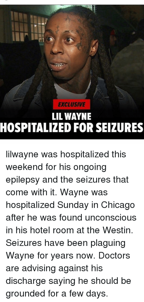 weekenders: EXCLUSIVE  LIL WAYNE  HOSPITALIZED FOR SEIZURES lilwayne was hospitalized this weekend for his ongoing epilepsy and the seizures that come with it. Wayne was hospitalized Sunday in Chicago after he was found unconscious in his hotel room at the Westin. Seizures have been plaguing Wayne for years now. Doctors are advising against his discharge saying he should be grounded for a few days.