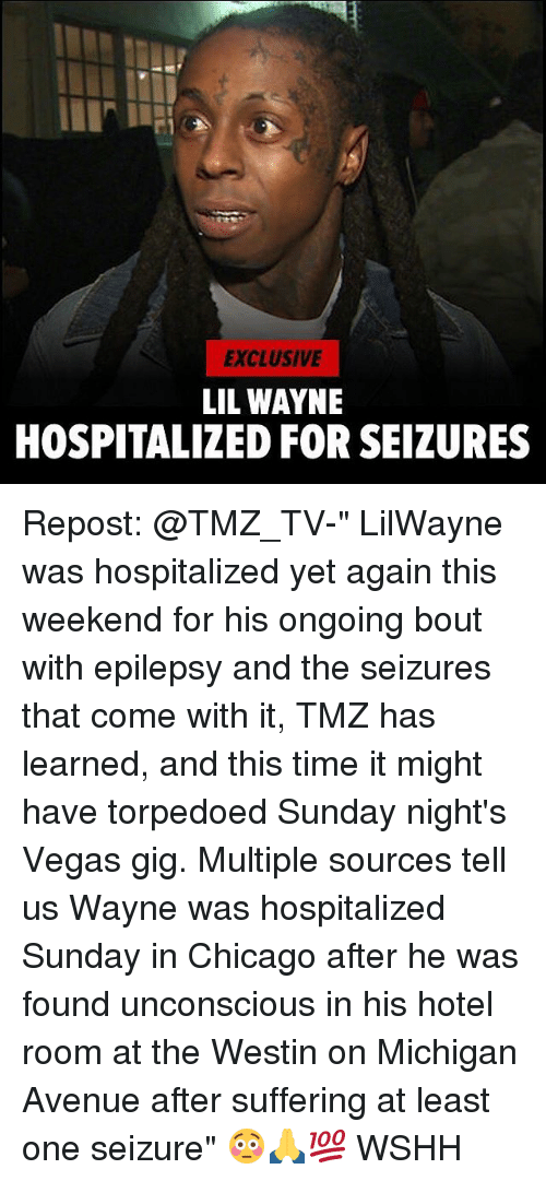 "weekender: EXCLUSIVE  LIL WAYNE  HOSPITALIZED FOR SEIZURES Repost: @TMZ_TV-"" LilWayne was hospitalized yet again this weekend for his ongoing bout with epilepsy and the seizures that come with it, TMZ has learned, and this time it might have torpedoed Sunday night's Vegas gig. Multiple sources tell us Wayne was hospitalized Sunday in Chicago after he was found unconscious in his hotel room at the Westin on Michigan Avenue after suffering at least one seizure"" 😳🙏💯 WSHH"