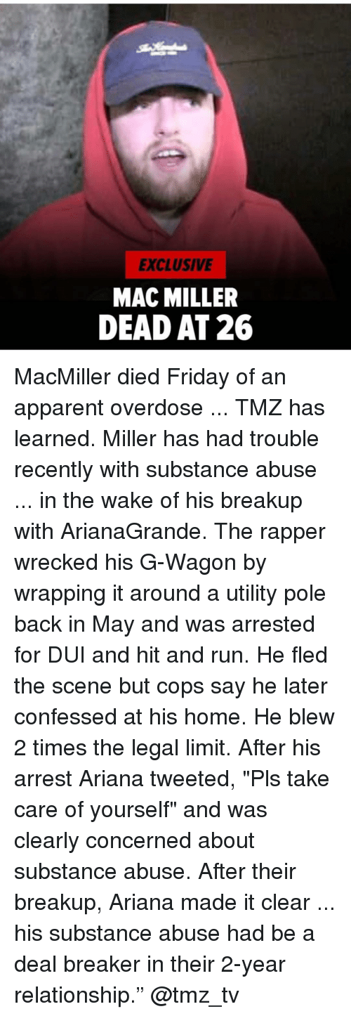 "Overdose: EXCLUSIVE  MAC MILLER  DEAD AT 26 MacMiller died Friday of an apparent overdose ... TMZ has learned. Miller has had trouble recently with substance abuse ... in the wake of his breakup with ArianaGrande. The rapper wrecked his G-Wagon by wrapping it around a utility pole back in May and was arrested for DUI and hit and run. He fled the scene but cops say he later confessed at his home. He blew 2 times the legal limit. After his arrest Ariana tweeted, ""Pls take care of yourself"" and was clearly concerned about substance abuse. After their breakup, Ariana made it clear ... his substance abuse had be a deal breaker in their 2-year relationship."" @tmz_tv"