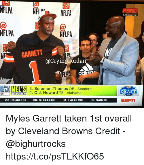 Cleveland Browns, New Orleans Saints, and Taken: EXCLUSIVE  NFLPA  NFLPA  GARRETT  NP  PA  @CryingJordan  3. Solomon Thomas DE Stanford  DRAFT  BEST AVAILABLE 4. O.J. Howard TE Alabama  2017  29. PACKERS  30. STEELERS  31. FALCONS  32. SAINTS Myles Garrett taken 1st overall by Cleveland Browns  Credit - @bighurtrocks https://t.co/psTLKKfO65