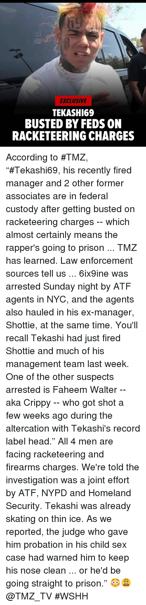 """Head, Sex, and Wshh: EXCLUSIVE  TEKASHI69  BUSTED BY FEDS ON  RACKETEERING CHARGES According to #TMZ, """"#Tekashi69, his recently fired manager and 2 other former associates are in federal custody after getting busted on racketeering charges -- which almost certainly means the rapper's going to prison ... TMZ has learned.  Law enforcement sources tell us ... 6ix9ine was arrested Sunday night by ATF agents in NYC, and the agents also hauled in his ex-manager, Shottie, at the same time. You'll recall Tekashi had just fired Shottie and much of his management team last week.  One of the other suspects arrested is Faheem Walter -- aka Crippy -- who got shot a few weeks ago during the altercation with Tekashi's record label head."""" All 4 men are facing racketeering and firearms charges. We're told the investigation was a joint effort by ATF, NYPD and Homeland Security.  Tekashi was already skating on thin ice. As we reported, the judge who gave him probation in his child sex case had warned him to keep his nose clean ... or he'd be going straight to prison."""" 😳😩 @TMZ_TV #WSHH"""