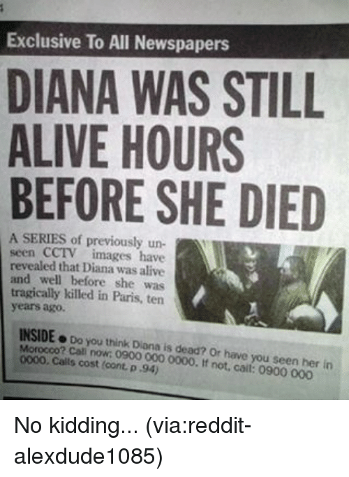 Have You Seen Her: Exclusive To All Newspapers  DIANA WAS STILL  ALIVE HOURS  BEFORE SHE DIED  A SERIES of previously un-  seen CCTV images have  revealed that Diana was alive  and well before she was  tragically killed in Paris, ten  years ago.  INSIDE  Do you think Diana is dead? or have you seen her in  Morocco? Call now: 0900 000 0000. If not, call: 0900 000  Calls cost cont p 94) No kidding... (via:reddit-alexdude1085)