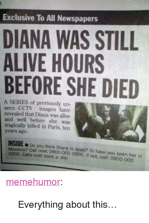 """Have You Seen Her: Exclusive To All Newspapers  DIANA WAS STILL  ALIVE HOURS  BEFORE SHE DIED  A SERIES of previously un  seen CCTV images have  revealed that Diana was alive  and well before she was  tragically killed in Paris, ten  years ago.  INSIDE o Do you think Diana is dead? Or have you seen her in  Morocco? Cali now; 0900 000 0000. If not. call: 0900 000  0000. Calls cost (cont. p 94) <p><a href=""""http://memehumor.net/post/168386642673/everything-about-this"""" class=""""tumblr_blog"""">memehumor</a>:</p>  <blockquote><p>Everything about this…</p></blockquote>"""