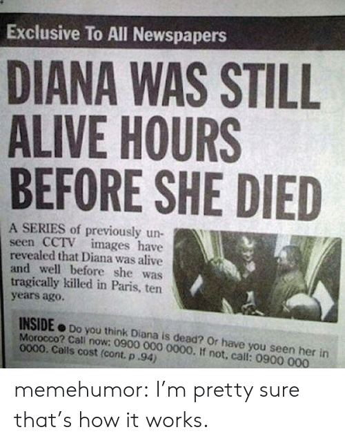 Have You Seen Her: Exclusive To All Newspapers  DIANA WAS STILL  ALIVE HOURS  BEFORE SHE DIED  A SERIES of previously un-  seen CCTV images have  revealed that Diana was alive  and well before she was  tragically killed in Paris, ten  years agoO.  INSIDE Do you think Diana is dead? Or have you seen her in  Morocco? Cali now: 0900 000 0000. If not, call: 0900 000  0000. Calls cost (cont. p.94) memehumor:  I'm pretty sure that's how it works.