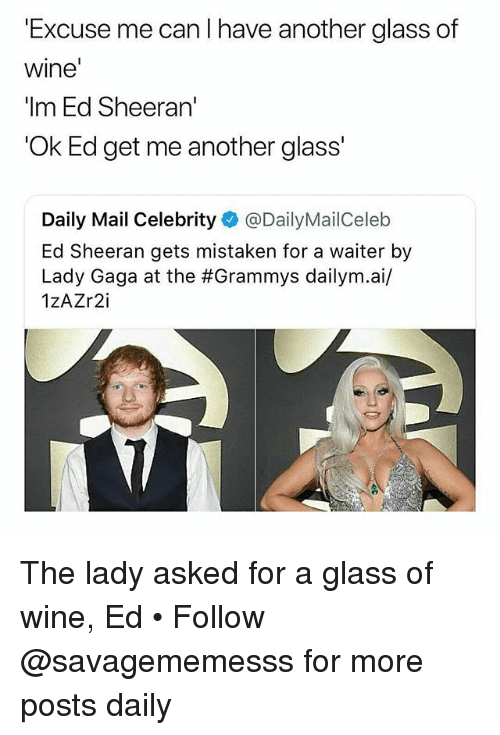 Grammys, Lady Gaga, and Memes: 'Excuse me can I have another glass of  wine  'Im Ed Sheeran'  'Ok Ed get me another glass'  Daily Mail Celebrity @DailyMailCeleb  Ed Sheeran gets mistaken for a waiter by  Lady Gaga at the #Grammys dailym.ai/  1zAZr2i The lady asked for a glass of wine, Ed • Follow @savagememesss for more posts daily