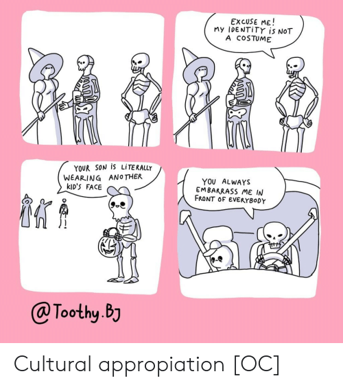 embarrass: EXCUSE ME!  My iDENTiTY is NOT  A COSTUME  YOUR SON IS LITERALLY  WEARING ANOTHER  kID'S FACE  YOU ALWAYS  EMBARRASS ME IN  FRONT OF EVERYBODY  @Toothy.BJ Cultural appropiation [OC]