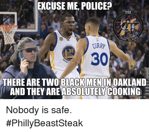 Police, Black, and Safe: EXCUSE ME, POLICE?  INBA  H TALKE  CURR  35  30  THERE ARE TWO BLACK MENIN OAKLAND  AND THEY ARE ABSOLUTELY COOKING Nobody is safe.  #PhillyBeastSteak
