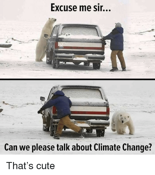 excuse me sir: Excuse me sir...  A-  Can we please talk about Climate Change? That's cute