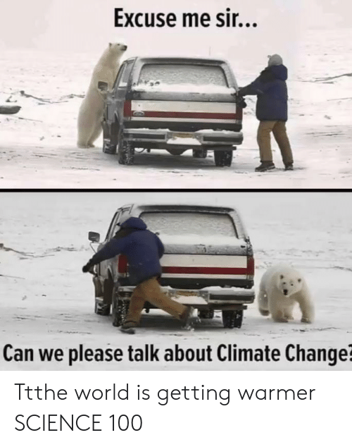 excuse me sir: Excuse me sir...  Can we please talk about Climate Change? Ttthe world is getting warmer SCIENCE 100