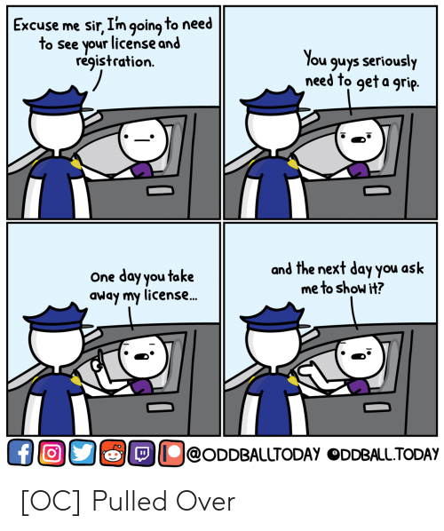 excuse me sir: Excuse me sir, I'm going to need  to see your license and  registration.  ou guys seriously  need to geta grip.  One day you take  away my license..  and the next day you ask  me to show it?  !@ODDBALLTODAy。DDBALLTODAy [OC] Pulled Over