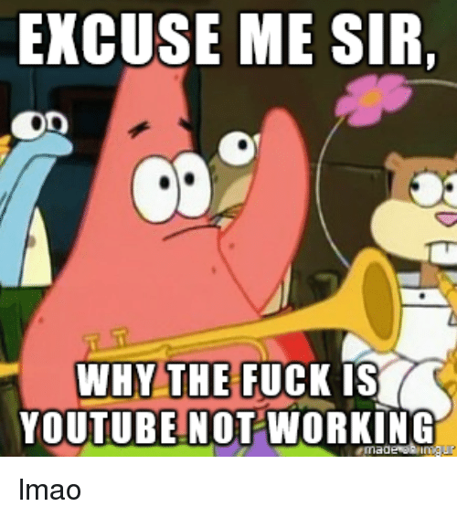 excuse me sir: EXCUSE ME SIR,  WHY THE FUCK IS  YOUTUBE NOT WORKING lmao