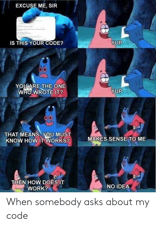 excuse me sir: EXCUSE ME, SIR  YUP  IS THIS YOUR CODE?  YOU ARE THE ONE  WHO WROTE IT?  YUP  THAT MEANS, YOU MUST  KNOW HOW IT WORKS?  MAKES SENSE TO ME  THEN HOW DOES IT  WORK?  NO IDEA When somebody asks about my code
