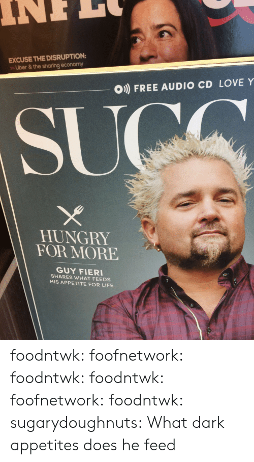 Hungry, Life, and Love: EXCUSE THE DISRUPTION  Uber & the sharing economy  O) FREE AUDIO CD LOVE Y  HUNGRY  FOR MORE  GUY FIER  SHARES WHAT FEEDS  HIS APPETITE FOR LIFE foodntwk:  foofnetwork:  foodntwk:  foodntwk:  foofnetwork:  foodntwk:  sugarydoughnuts:  What dark appetites does he feed