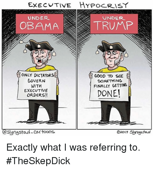 Dictater: EXEC TIVE HYPOCRISY  UNDER  UNDER.  OBAMA  TRUMP  ONLY DICTATORS  GOOD TO SEE  GOVERN  SOMETHING  WITH  DONE!  EXECUTIVE  ORDERS!  Slyngsta  Cartoons  O2017 Syngstad Exactly what I was referring to. #TheSkepDick