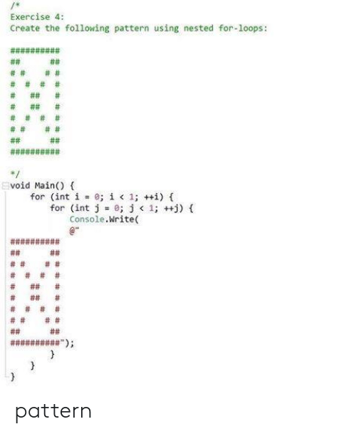 loops: Exercise 4:  Create the following pattern using nested for-loops:  void Main() (  for (int i 0;  í < 1; ++i) {  for (int j =0; j < 1; ++j) {  Console.Write( pattern