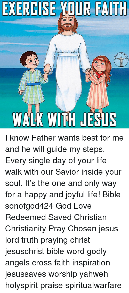 Joyful: EXERCISEYDUR FAITH  WALK WITH JESLS I know Father wants best for me and he will guide my steps. Every single day of your life walk with our Savior inside your soul. It's the one and only way for a happy and joyful life! Bible sonofgod424 God Love Redeemed Saved Christian Christianity Pray Chosen jesus lord truth praying christ jesuschrist bible word godly angels cross faith inspiration jesussaves worship yahweh holyspirit praise spiritualwarfare