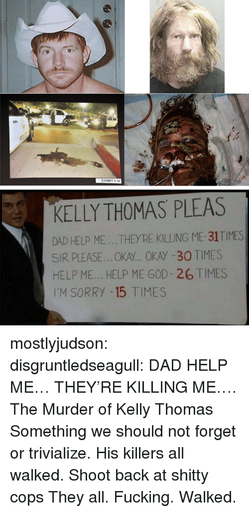 Exhibit: EXHIBIT # 30   KELLY THOMAS PLEAS  DAD HELP ME...THEYRE KILLING ME-31TIMES  SIR PLEASE..OKA... OKAY -30 TIMES  HELP ME... HELP ME GOD- 26 TIMES  I'M SORRY -15 TIMES mostlyjudson: disgruntledseagull:    DAD HELP ME… THEY'RE KILLING ME…. The Murder of Kelly Thomas Something we should not forget or trivialize. His killers all walked.   Shoot back at shitty cops   They all. Fucking. Walked.