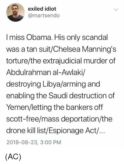 Scandal: exiled idiot  @martsendo  I miss Obama. His only scandal  was a tan suit/Chelsea Manning's  torture/the extrajudicial murder of  Abdulrahman al-Awlaki/  destroying Libya/arming and  enabling the Saudi destruction of  Yemen/letting the bankers off  scott-free/mass deportation/the  drone kill ist/Espionage Act/.  2018-08-23, 3:00 PM (AC)