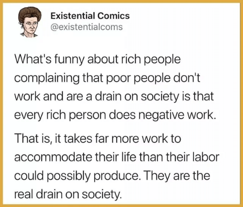 Funny, Life, and Work: Existential Comics  @existentialcoms  What's funny about rich people  complaining that poor people don't  work and are a drain on society is that  every rich person does negative work.  That is, it takes far more work to  accommodate their life than their labor  could possibly produce. They are the  real drain on society.