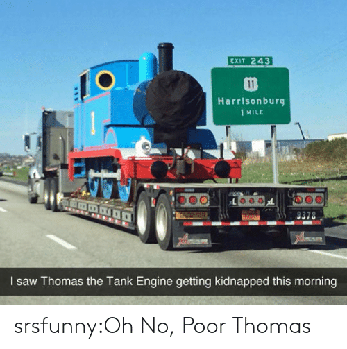 1 Mile: EXIT 243  Harrisonburg  1 MILE  I saw Thomas the Tank Engine getting kidnapped this morning srsfunny:Oh No, Poor Thomas