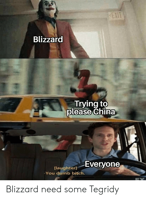 Laughter: EXIT  Blizzard  Trying to  please China  Everyone  [laughter]  -You dumb bitch. Blizzard need some Tegridy