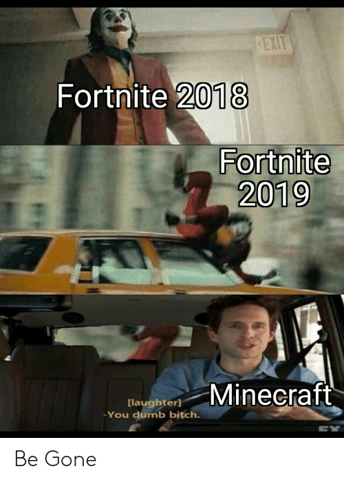 You Dumb: EXIT  Fortnite 2018  Fortnite  2019  Minecraft  [laughter]  You dumb bitch. Be Gone