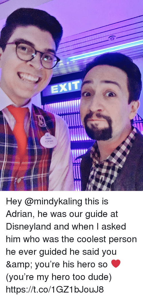 Disneyland, Dude, and Memes: EXIT Hey @mindykaling this is Adrian, he was our guide at Disneyland and when I asked him who was the coolest person he ever guided he said you & you're his hero so ❤️ (you're my hero too dude) https://t.co/1GZ1bJouJ8