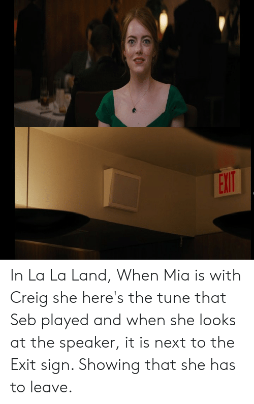 Mia, Next, and Tune: EXIT In La La Land, When Mia is with Creig she here's the tune that Seb played and when she looks at the speaker, it is next to the Exit sign. Showing that she has to leave.