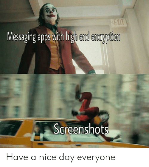 Reddit, Screenshots, and Nice: EXIT  Messaging appswith hign end enarption  Screenshots Have a nice day everyone