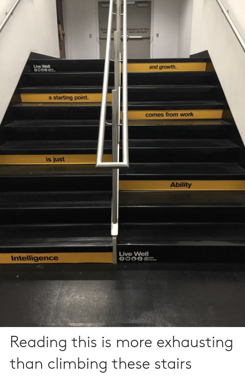 a-starting-point: Exit Only  Alarm will Sound  Live Wel  and growth.  a starting point.  comes from work  is just  Ability  Intelligence  Live Well  @lbrary  ASU  Library Reading this is more exhausting than climbing these stairs