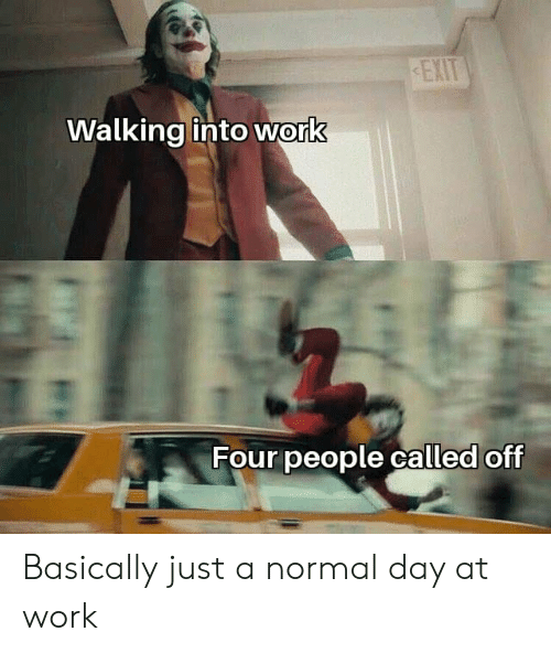 Reddit, Work, and Day: EXIT  Walking into work  Four people called off Basically just a normal day at work