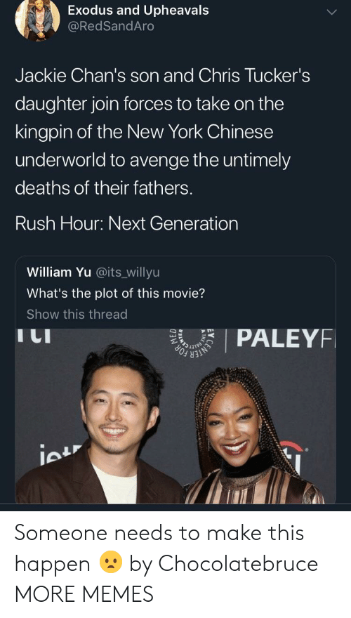 Dank, Memes, and New York: Exodus and Upheavals  @RedSandAro  Jackie Chan's son and Chris Tucker's  daughter join forces to take on the  kingpin of the New York Chinese  underworld to avenge the untimely  deaths of their fathers.  Rush Hour: Next Generation  William Yu @its_willyu  What's the plot of this movie?  Show this thread  I LI  PALEYF Someone needs to make this happen 😦 by Chocolatebruce MORE MEMES